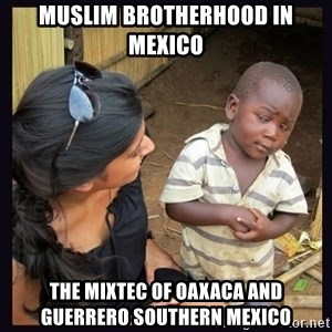 Skeptical third-world kid - Muslim Brotherhood in Mexico  The Mixtec of Oaxaca and Guerrero Southern Mexico
