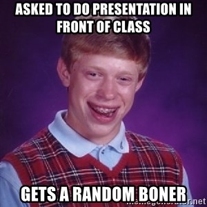 Bad Luck Brian - asked to do presentation in front of class Gets a random boner