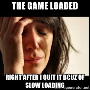 First World Problems - THE GAME LOADED RIGHT AFTER I QUIT IT BCUZ OF SLOW LOADING