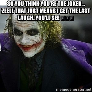 joker - So you think you're the joker... zeell that just means I get the last laugh..you'll see 😂👍😂