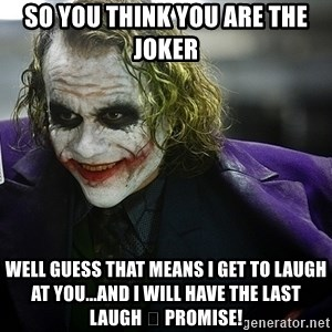 joker - So you think you are the joker Well guess that means I get to laugh at you...and I will have the last laugh 😂 Promise!
