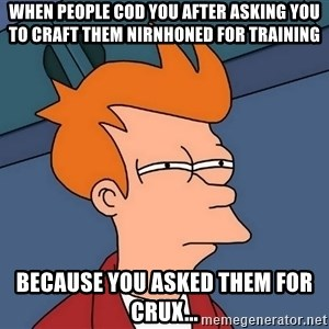 Futurama Fry - When people CoD you after asking you to craft them Nirnhoned for training Because you asked them for crux...