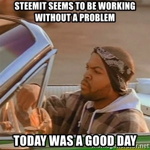 Good Day Ice Cube - Steemit seems to be working without a problem Today was a good day