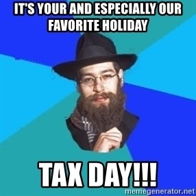 Jewish Dude - It's your and especially our favorite holiday tax day!!!
