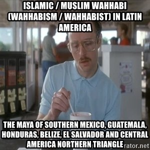 so i guess you could say things are getting pretty serious - Islamic / Muslim Wahhabi (Wahhabism / Wahhabist) in Latin America  The Maya of Southern Mexico, Guatemala, Honduras, Belize, El Salvador and Central America Northern Triangle