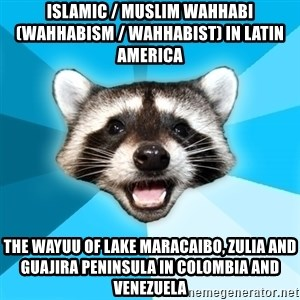Lame Pun Coon - Islamic / Muslim Wahhabi (Wahhabism / Wahhabist) in Latin America  The Wayuu of Lake Maracaibo, Zulia and Guajira Peninsula in Colombia and Venezuela