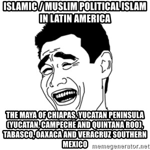 FU*CK THAT GUY - Islamic / Muslim Political Islam in Latin America  The Maya of Chiapas, Yucatan Peninsula (Yucatan, Campeche and Quintana Roo), Tabasco, Oaxaca and Veracruz Southern Mexico