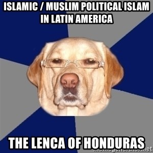Racist Dog - Islamic / Muslim Political Islam in Latin America  The Lenca of Honduras