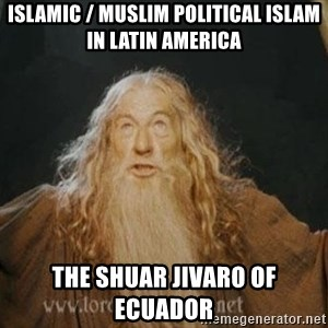 You shall not pass - Islamic / Muslim Political Islam in Latin America  The Shuar Jivaro of Ecuador