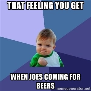 Success Kid - THAT FEELING YOU GET WHEN JOES COMING FOR BEERS