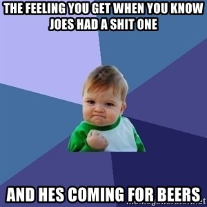 Success Kid - THE FEELING YOU GET WHEN YOU KNOW JOES HAD A SHIT ONE AND HES COMING FOR BEERS