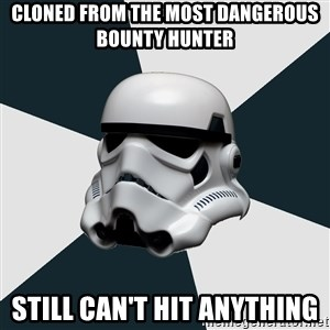 stormtrooper - Cloned from the most dangerous Bounty hunter Still can't hit anything