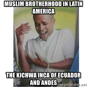 Why Can't I Hold All These?!?!? - Muslim Brotherhood in Latin America  The Kichwa Inca of Ecuador and Andes