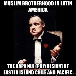 The Godfather - Muslim Brotherhood in Latin America  The Rapa Nui (Polynesian) of Easter Island Chile and Pacific