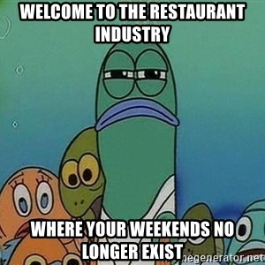 Serious Fish Spongebob - Welcome to the restaurant industry Where your weekends no longer exist