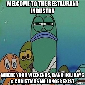 Serious Fish Spongebob - Welcome to the restaurant industry Where your weekends, bank holidays & Christmas no longer exist