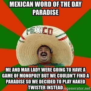 Successful Mexican - MEXICAN WORD OF THE DAY PARADISE ME AND MAR LADY WERE GOING TO HAVE A GAME OF MONOPOLY BUT WE COULDN'T FIND A PARADISE SO WE DECIDED TO PLAY NAKED TWISTER INSTEAD