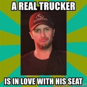 Luke Bryan - a real trucker  is in love with his seat
