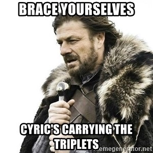 Brace Yourself Winter is Coming. - Brace Yourselves  Cyric's carrying the triplets