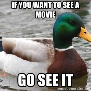 Actual Advice Mallard 1 - If you want to see a movie Go see it
