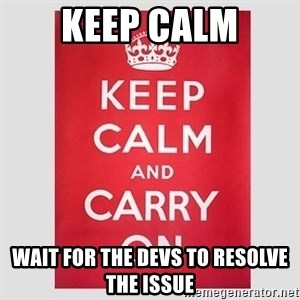 Keep Calm - Keep calm Wait for the devs to resolve the issue