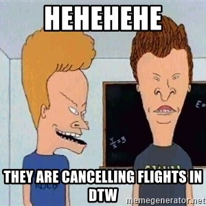 Beavis and butthead - HEHEHEHE They are cancelling flights in DTW