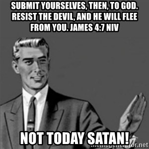 Correction Guy - Submit yourselves, then, to God. Resist the devil, and he will flee from you. James 4:7 NIV Not today satan!