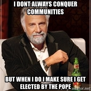 The Most Interesting Man In The World - I dont always conquer communities But when I do I make sure I get elected by the pope