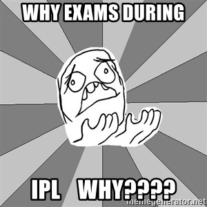 Whyyy??? - WHY EXAMS DURING  IPL    WHY????