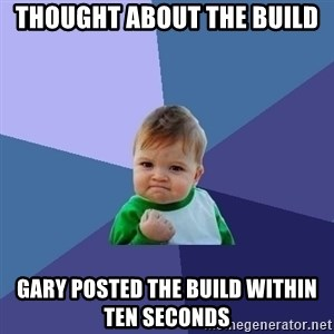 Success Kid - Thought about the build Gary posted the build within ten seconds