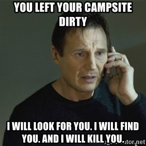 I don't know who you are... - You left your campsite dirty I will look for you. I will find you. and I will kill you.