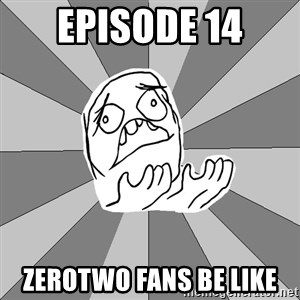 Whyyy??? - EPISODE 14 ZeroTwo fans be like