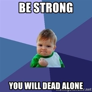 Success Kid - Be STrong you will dead alone