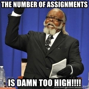 Rent Is Too Damn High - The number of assignments  is Damn too high!!!!