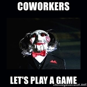 saw jigsaw meme - Coworkers let's play a game