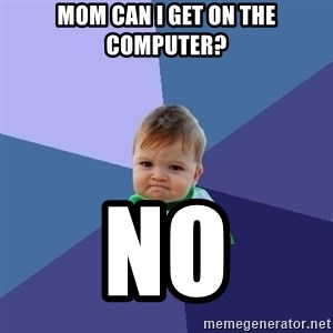 Success Kid - Mom can I get on the computer? NO
