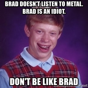 Bad Luck Brian - Brad doesn't listen to metal. Brad is an idiot. Don't be like Brad