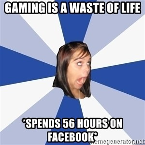 Annoying Facebook Girl - gaming is a waste of life *spends 56 hours on facebook*