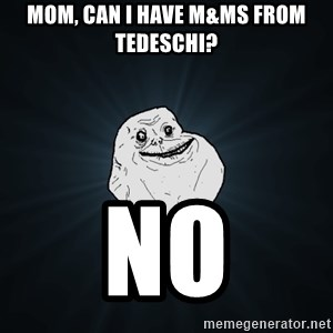 Forever Alone - Mom, can I have m&ms from tedeschi? no