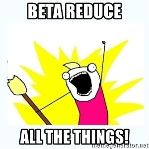 All the things - Beta reduce all the things!