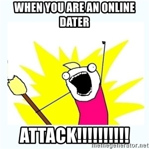 All the things - When you are an online dater ATTACK!!!!!!!!!!