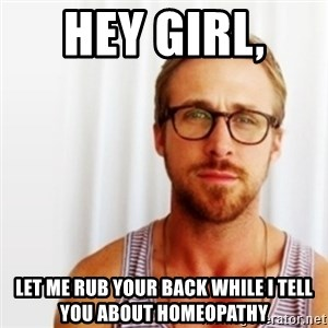 Ryan Gosling Hey  - Hey girl,  Let me rub your back while I tell you about homeopathy
