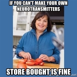 Ina Garten - If you can't make your own neurotransmitters Store bought is fine