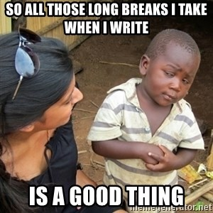Skeptical 3rd World Kid - so all those long breaks I take when I write  is a good thing