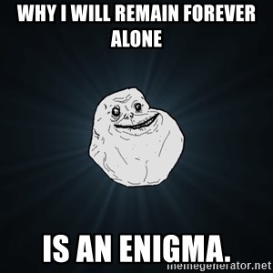 Forever Alone - Why I will remain forever alone is an enigma.