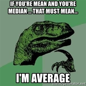 Philosoraptor - If you're mean and you're median ... that must mean... i'm average