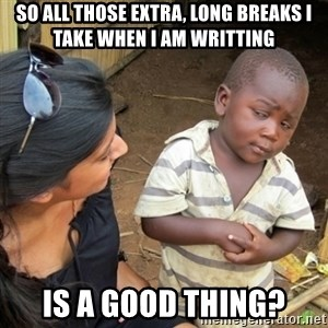 Skeptical 3rd World Kid - so all those extra, long breaks I take when I am writting is a good thing?