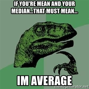 Philosoraptor - if you're mean and your median...that must mean... im average
