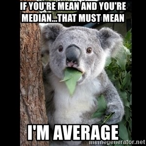 Koala can't believe it - if you're mean and you're median...that must mean i'm average