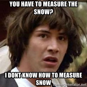 Conspiracy Keanu - You have to measure the snow? I dont know how to measure snow